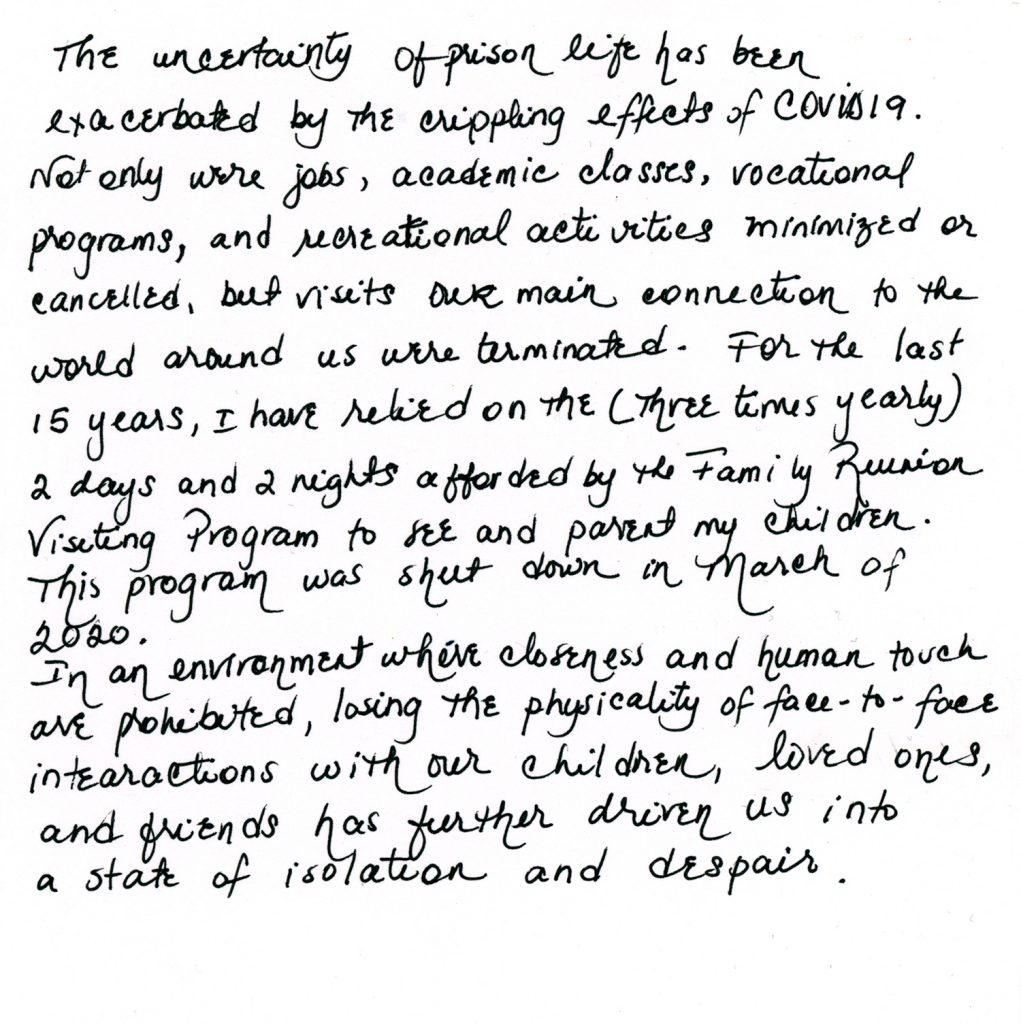 """A handwritten note from Assia: """"The uncertainty of prison life has been exacerbated by the crippling effects of COVID 19. Not only were jobs, academic classes, vocational programs, and recreational activities minimized or cancelled, but visits—our main connection to the world around us — were terminated. For the last 15 years, I have relied on the four-times-a year 2 days and 2 nights afforded by the Family Reunion Visiting Program to see and parent my children. This program was shut down in March of 2020. In an environment where closeness and human touch are prohibited, losing the physicality of face-to-face interactions with our children, loved ones, and friends has further driven us into a state of isolation and despair."""""""
