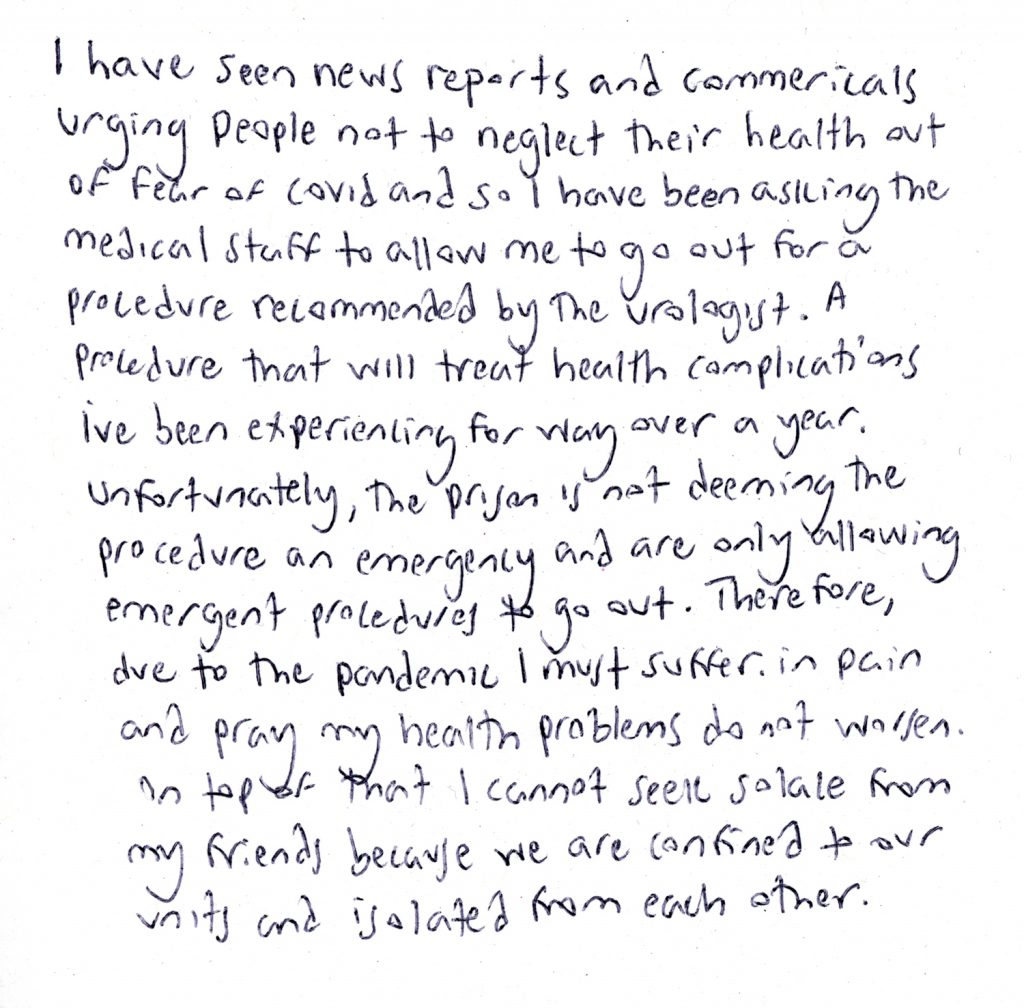 """A handwritten note from Taylor: """"I have seen news reports and commercials urging people not to neglect their health out of fear of covid and so I have been asking the medical staff to allow me to go out for a procedure recommended by the urologist—a procedure that will treat health complications I've been experiencing for way over a year. Unfortunately, the prison is not deeming the procedure an emergency and are only allowing emergent procedures to go out. Therefore, due to the pandemic I must suffer in pain and pray my health problems do not worsen. On top of that I cannot seek solace from my friends because we are confined to our units and isolated from each other."""""""